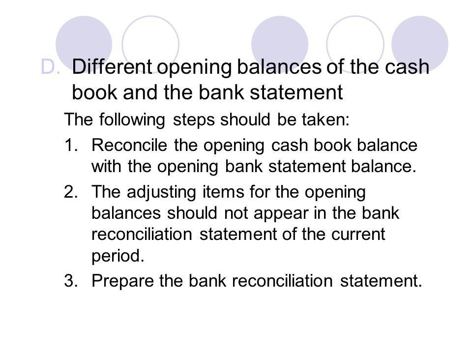 D.Different opening balances of the cash book and the bank statement The following steps should be taken: 1.Reconcile the opening cash book balance wi