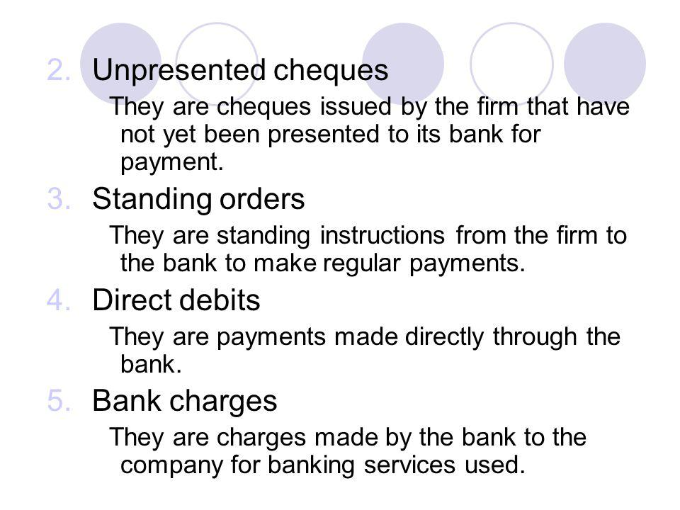 2.Unpresented cheques They are cheques issued by the firm that have not yet been presented to its bank for payment. 3.Standing orders They are standin