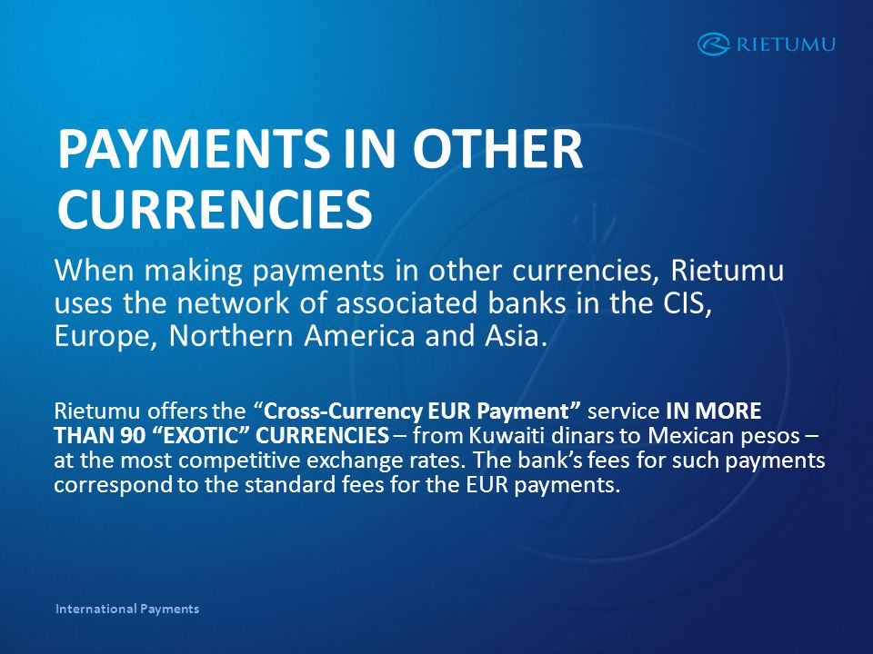 International Payments PAYMENTS IN OTHER CURRENCIES When making payments in other currencies, Rietumu uses the network of associated banks in the CIS, Europe, Northern America and Asia.