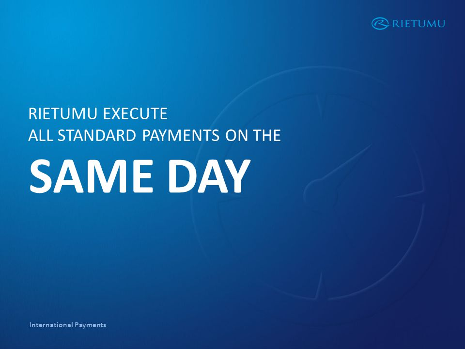 International Payments RIETUMU EXECUTE ALL STANDARD PAYMENTS ON THE SAME DAY