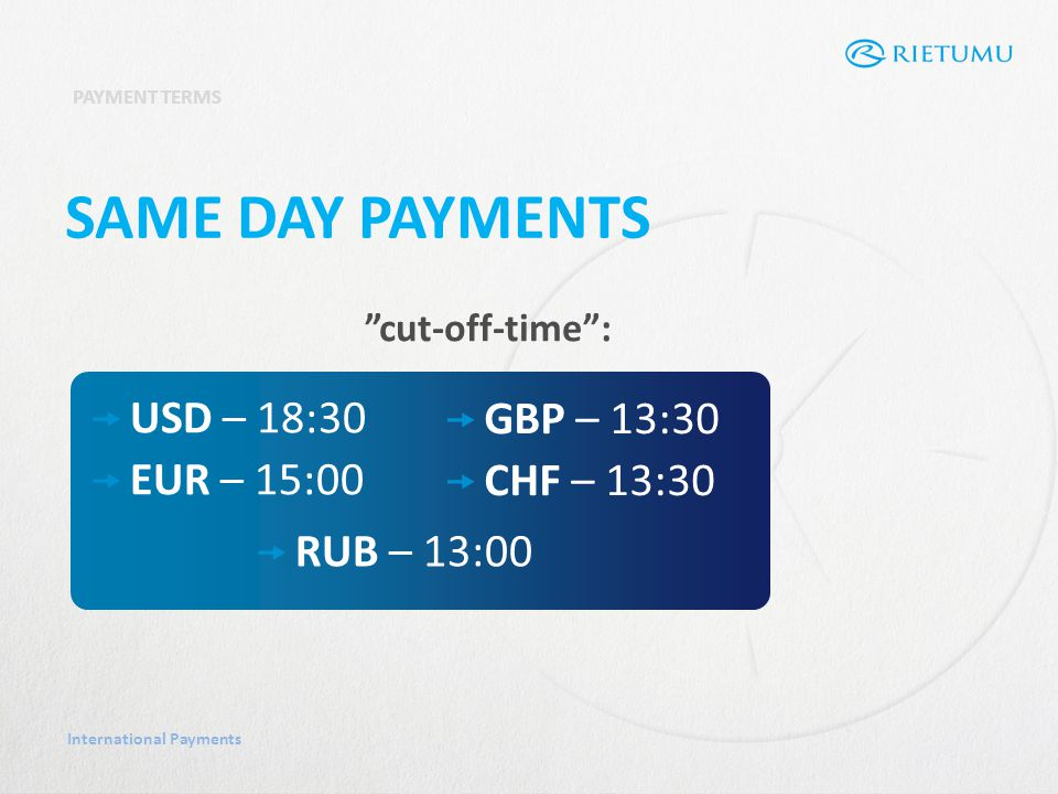 International Payments PAYMENT TERMS SAME DAY PAYMENTS cut-off-time: USD – 18:30 EUR – 15:00 GBP – 13:30 CHF – 13:30 RUB – 13:00