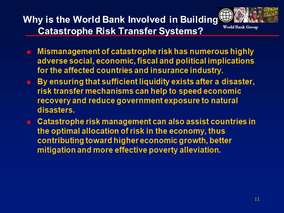 World Bank Group 11 Why is the World Bank Involved in Building Catastrophe Risk Transfer Systems? n Mismanagement of catastrophe risk has numerous hig