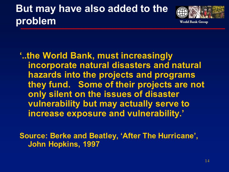 World Bank Group 14 But may have also added to the problem..the World Bank, must increasingly incorporate natural disasters and natural hazards into t