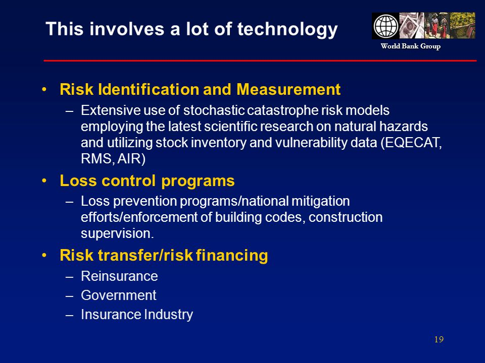 World Bank Group 19 This involves a lot of technology Risk Identification and Measurement –Extensive use of stochastic catastrophe risk models employi