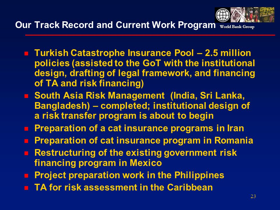 World Bank Group 23 Our Track Record and Current Work Program n Turkish Catastrophe Insurance Pool – 2.5 million policies (assisted to the GoT with th