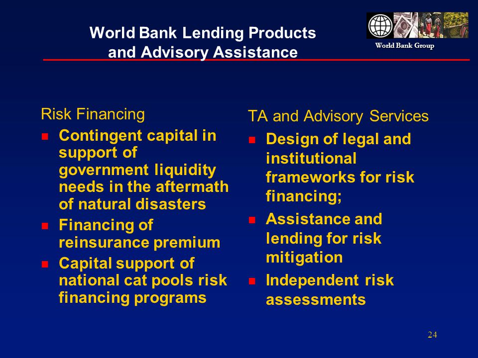 World Bank Group 24 World Bank Lending Products and Advisory Assistance Risk Financing n Contingent capital in support of government liquidity needs i