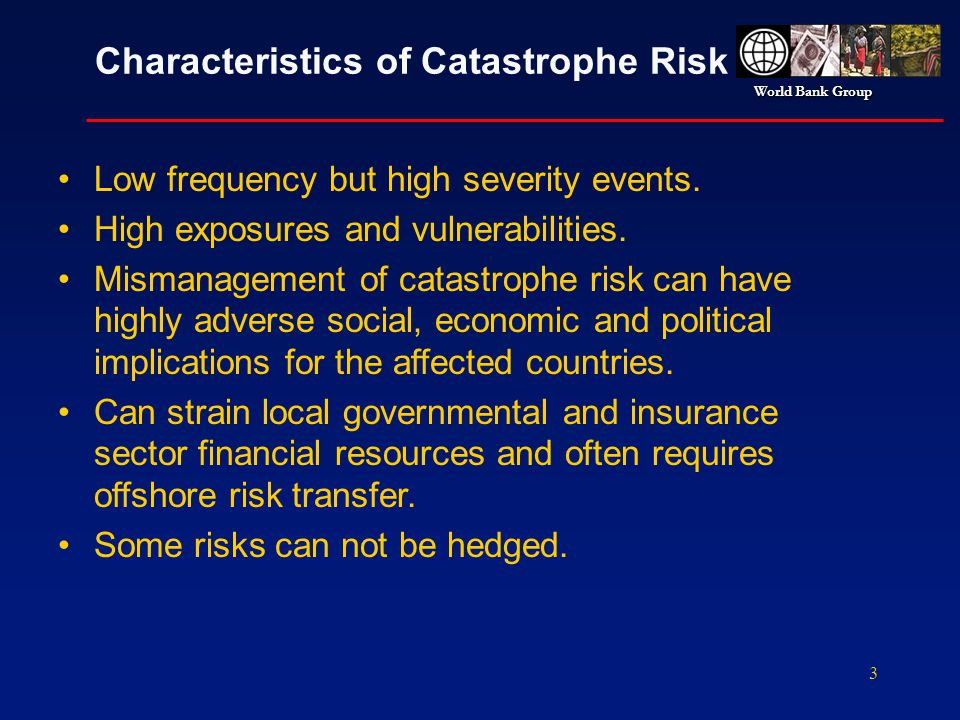 World Bank Group 3 Characteristics of Catastrophe Risk Low frequency but high severity events. High exposures and vulnerabilities. Mismanagement of ca