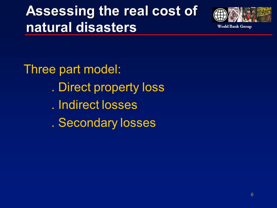 World Bank Group 6 Assessing the real cost of natural Assessing the real cost of natural disasters Three part model:. Direct property loss. Indirect l