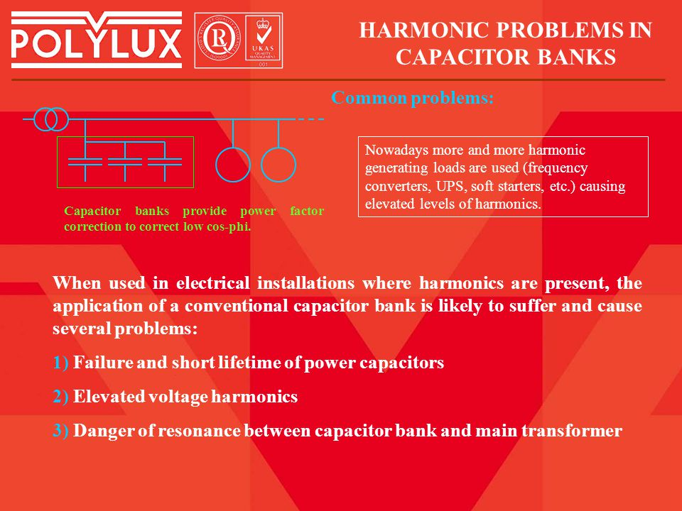 When used in electrical installations where harmonics are present, the application of a conventional capacitor bank is likely to suffer and cause several problems: 1) Failure and short lifetime of power capacitors 2) Elevated voltage harmonics 3) Danger of resonance between capacitor bank and main transformer HARMONIC PROBLEMS IN CAPACITOR BANKS Common problems: Capacitor banks provide power factor correction to correct low cos-phi.