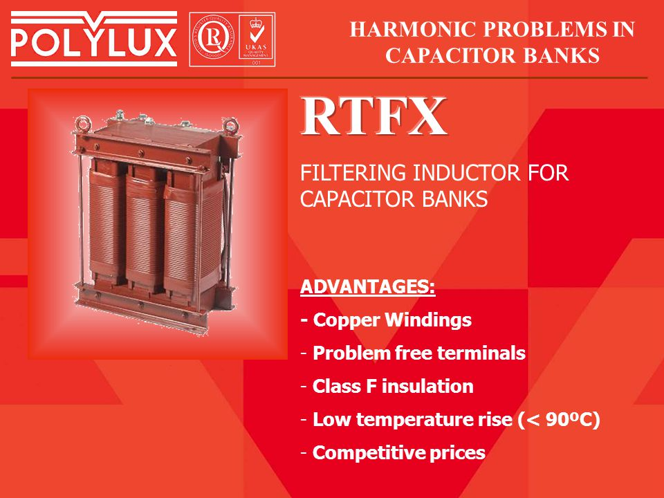 ADVANTAGES: - Copper Windings - Problem free terminals - Class F insulation - Low temperature rise (< 90ºC) - Competitive prices FILTERING INDUCTOR FOR CAPACITOR BANKS HARMONIC PROBLEMS IN CAPACITOR BANKS