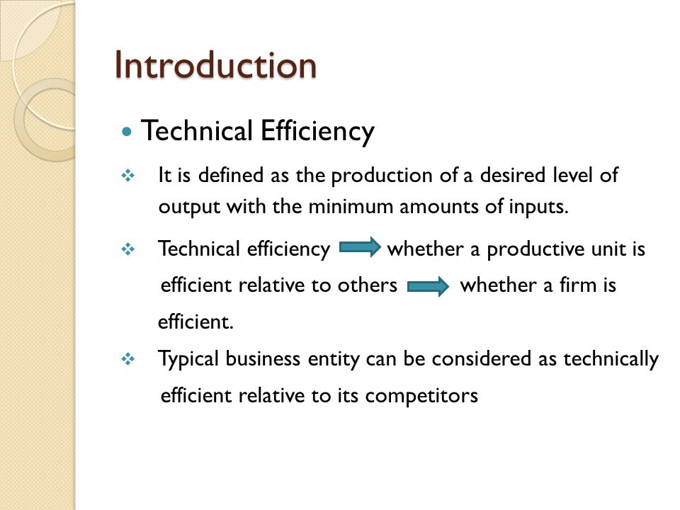 Introduction Technical Efficiency It is defined as the production of a desired level of output with the minimum amounts of inputs.