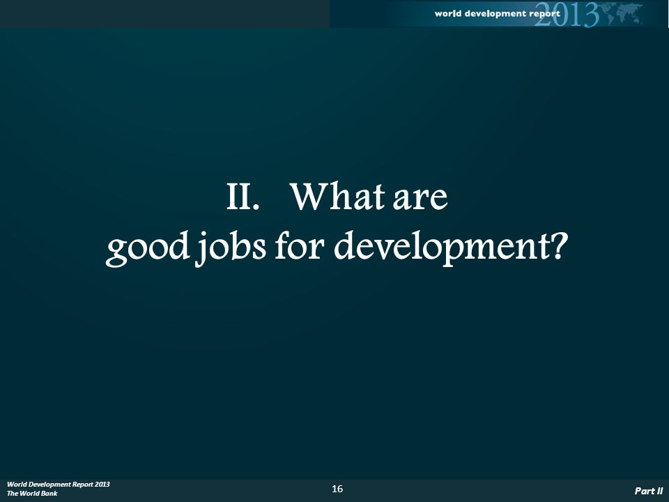 16 Part II World Development Report 2013 The World Bank II.What are good jobs for development