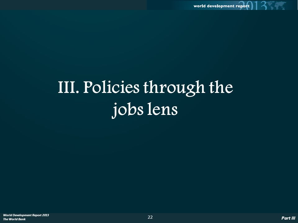 22 World Development Report 2013 The World Bank III. Policies through the jobs lens Part III