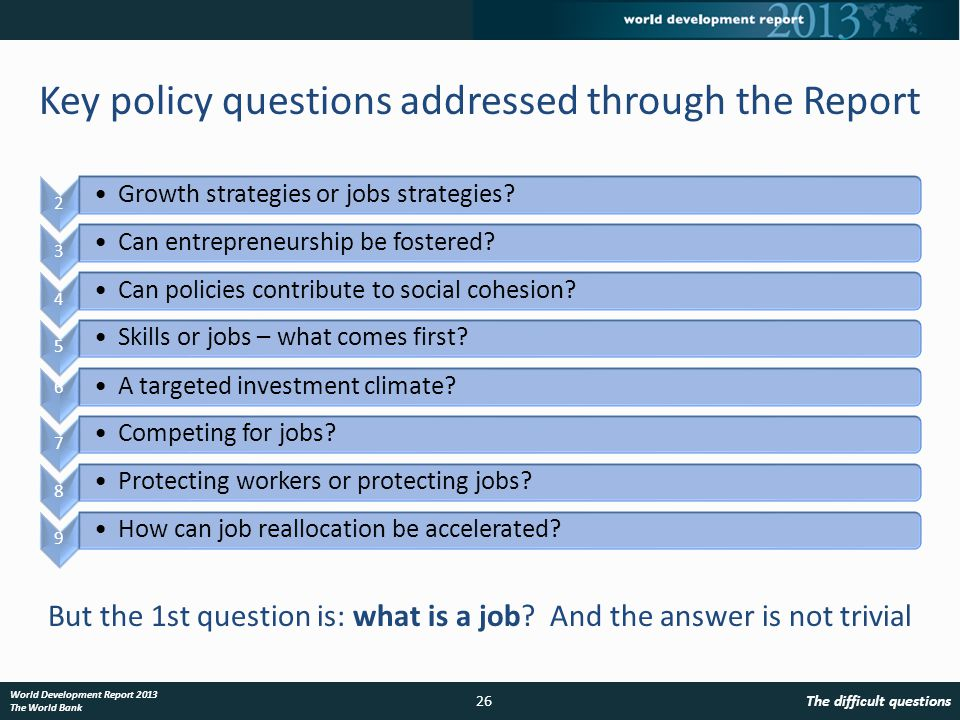 The difficult questions26 World Development Report 2013 The World Bank Key policy questions addressed through the Report But the 1st question is: what is a job.