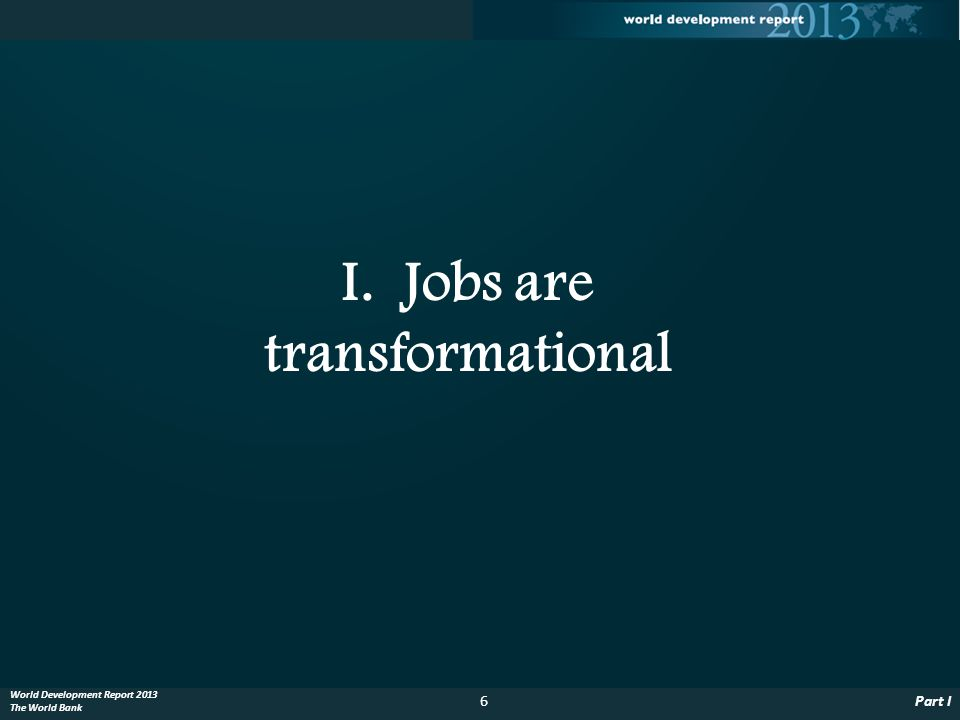 6Part I World Development Report 2013 The World Bank I. Jobs are transformational