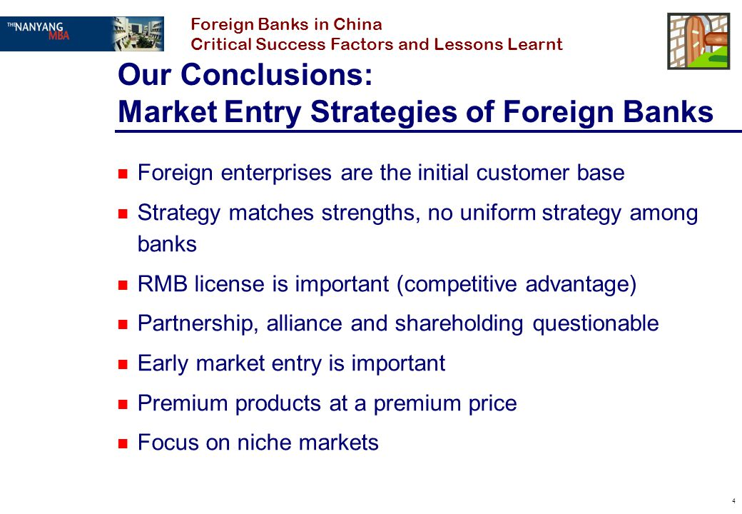 4 Our Conclusions: Market Entry Strategies of Foreign Banks n Foreign enterprises are the initial customer base n Strategy matches strengths, no unifo