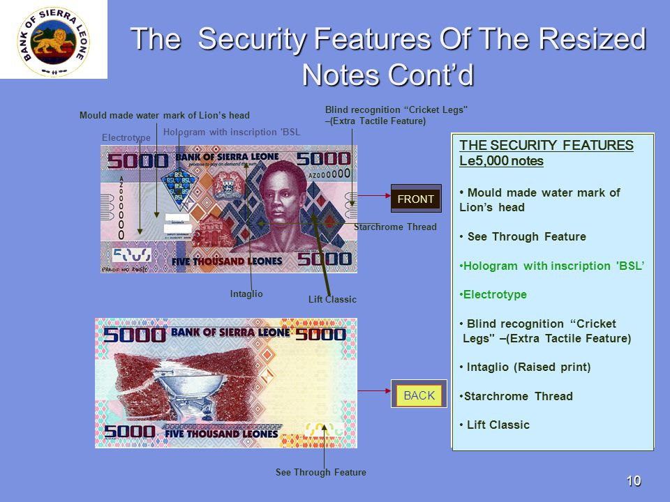 10 The Security Features Of The Resized Notes Contd THE SECURITY FEATURES Le5,000 notes Mould made water mark of Lions head See Through Feature Hologram with inscription BSL Electrotype Blind recognition Cricket Legs –(Extra Tactile Feature) Intaglio (Raised print) Starchrome Thread Lift Classic FRONT BACK Mould made water mark of Lions head See Through Feature Hologram with inscription BSL Electrotype Blind recognition Cricket Legs –(Extra Tactile Feature) Intaglio Starchrome Thread Lift Classic