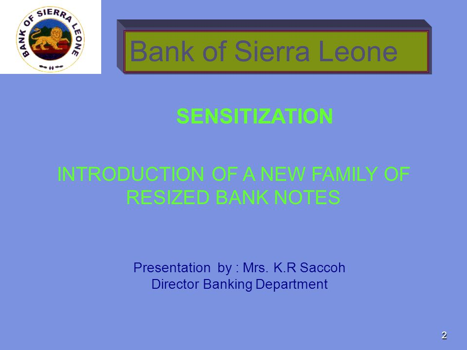 2 Bank of Sierra Leone INTRODUCTION OF A NEW FAMILY OF RESIZED BANK NOTES SENSITIZATION Presentation by : Mrs. K.R Saccoh Director Banking Department