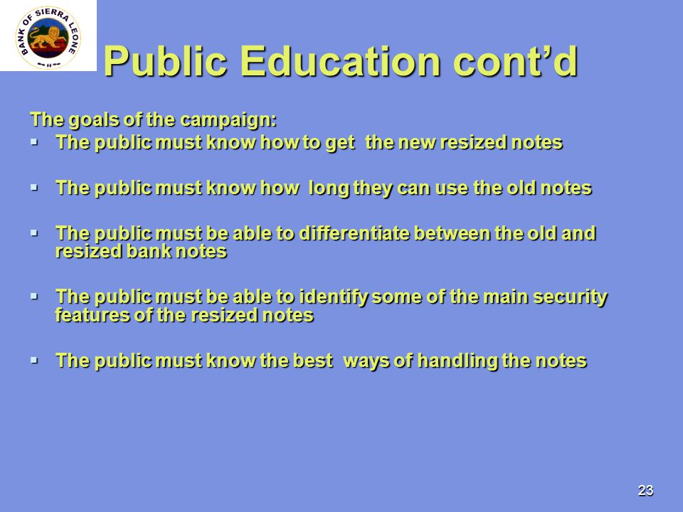 23 Public Education contd The goals of the campaign: The public must know how to get the new resized notes The public must know how to get the new resized notes The public must know how long they can use the old notes The public must know how long they can use the old notes The public must be able to differentiate between the old and resized bank notes The public must be able to differentiate between the old and resized bank notes The public must be able to identify some of the main security features of the resized notes The public must be able to identify some of the main security features of the resized notes The public must know the best ways of handling the notes The public must know the best ways of handling the notes