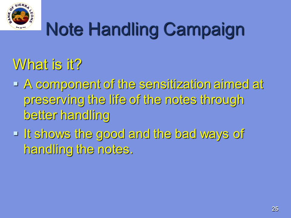 25 Note Handling Campaign What is it? A component of the sensitization aimed at preserving the life of the notes through better handling A component o
