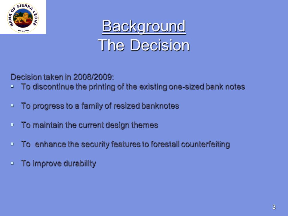 3 Background The Decision Decision taken in 2008/2009: To discontinue the printing of the existing one-sized bank notes To discontinue the printing of the existing one-sized bank notes To progress to a family of resized banknotes To progress to a family of resized banknotes To maintain the current design themes To maintain the current design themes To enhance the security features to forestall counterfeiting To enhance the security features to forestall counterfeiting To improve durability To improve durability