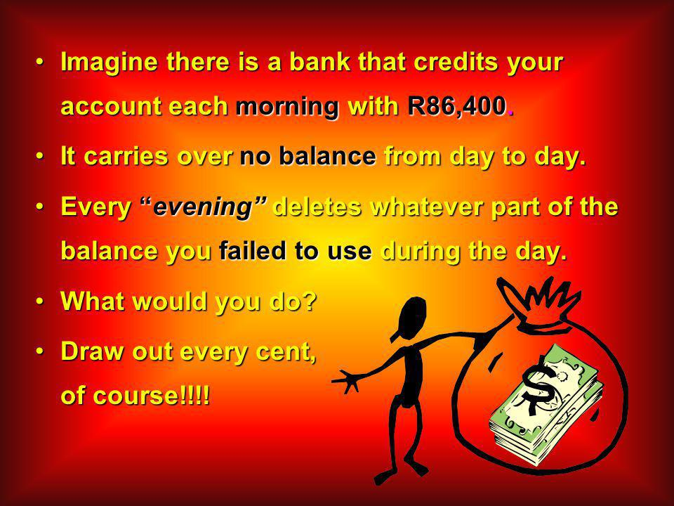 Imagine there is a bank that credits your account each morning with R86,400.Imagine there is a bank that credits your account each morning with R86,400.