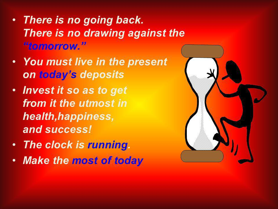 There is no going back. There is no drawing against thetomorrow.