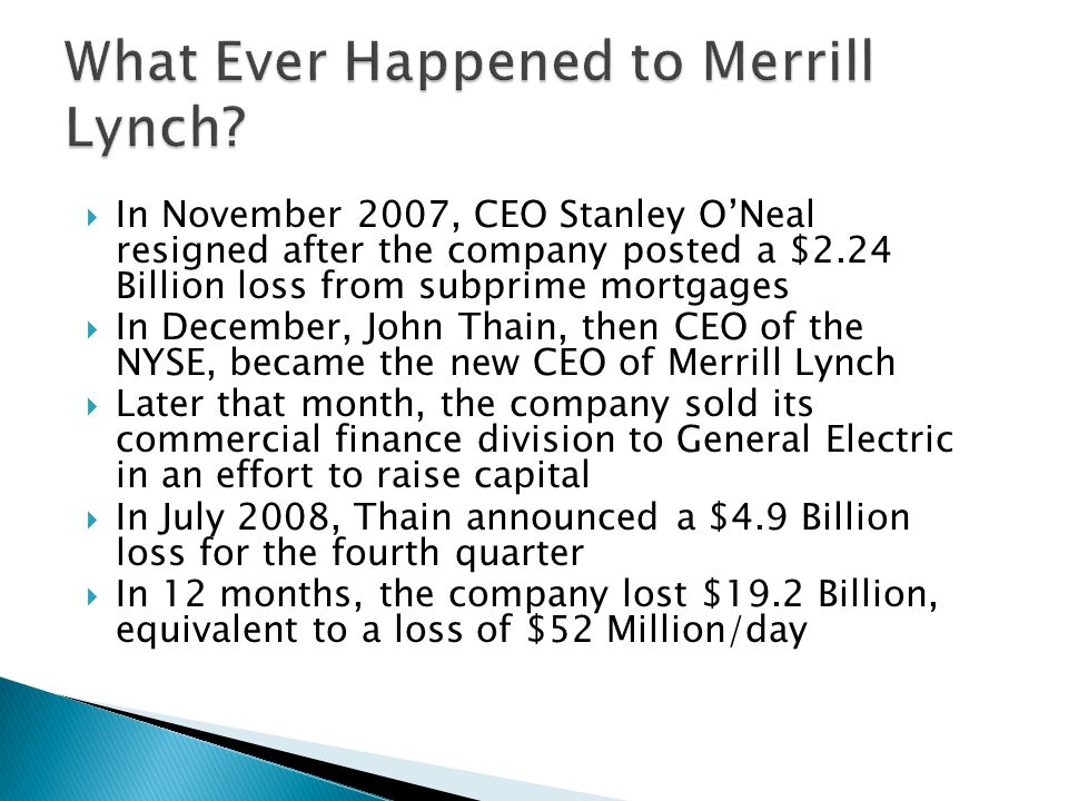 In November 2007, CEO Stanley ONeal resigned after the company posted a $2.24 Billion loss from subprime mortgages In December, John Thain, then CEO of the NYSE, became the new CEO of Merrill Lynch Later that month, the company sold its commercial finance division to General Electric in an effort to raise capital In July 2008, Thain announced a $4.9 Billion loss for the fourth quarter In 12 months, the company lost $19.2 Billion, equivalent to a loss of $52 Million/day