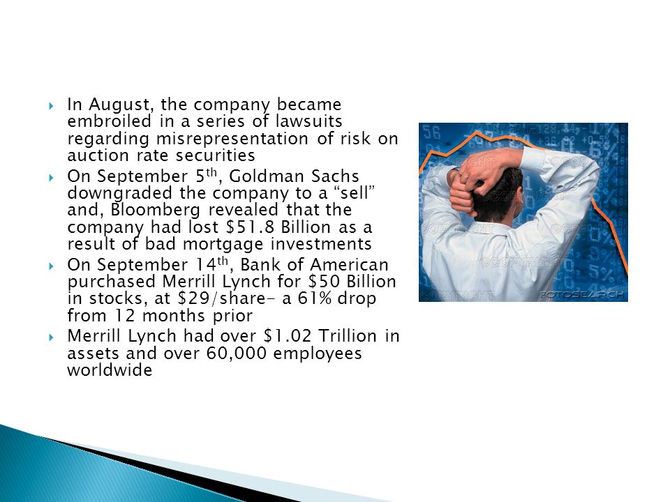In August, the company became embroiled in a series of lawsuits regarding misrepresentation of risk on auction rate securities On September 5 th, Goldman Sachs downgraded the company to a sell and, Bloomberg revealed that the company had lost $51.8 Billion as a result of bad mortgage investments On September 14 th, Bank of American purchased Merrill Lynch for $50 Billion in stocks, at $29/share- a 61% drop from 12 months prior Merrill Lynch had over $1.02 Trillion in assets and over 60,000 employees worldwide