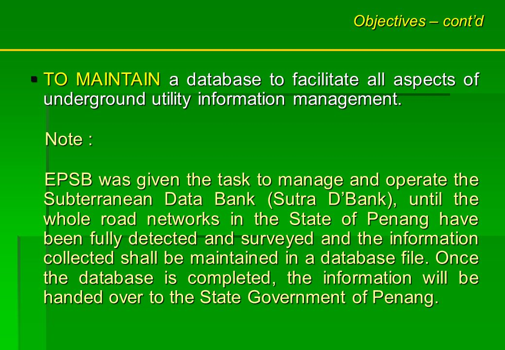 Objectives – contd TO MAINTAIN a database to facilitate all aspects of underground utility information management. TO MAINTAIN a database to facilitat