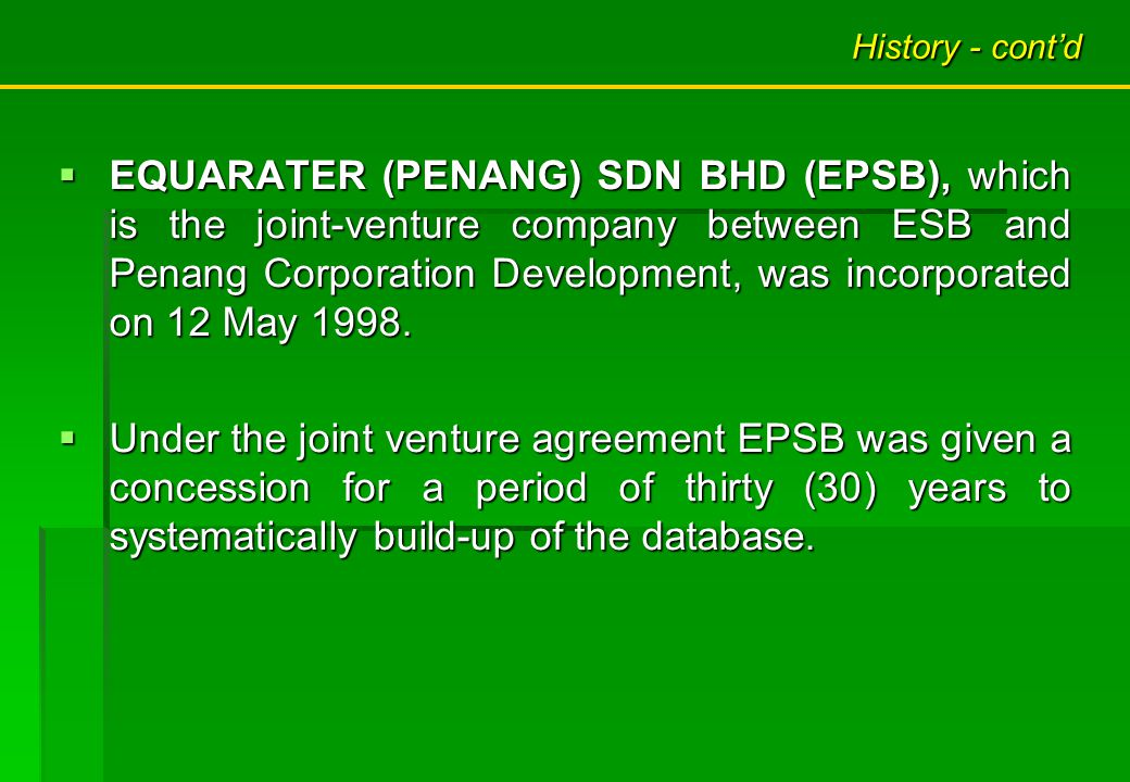 History - contd EQUARATER (PENANG) SDN BHD (EPSB), which is the joint-venture company between ESB and Penang Corporation Development, was incorporated on 12 May 1998.