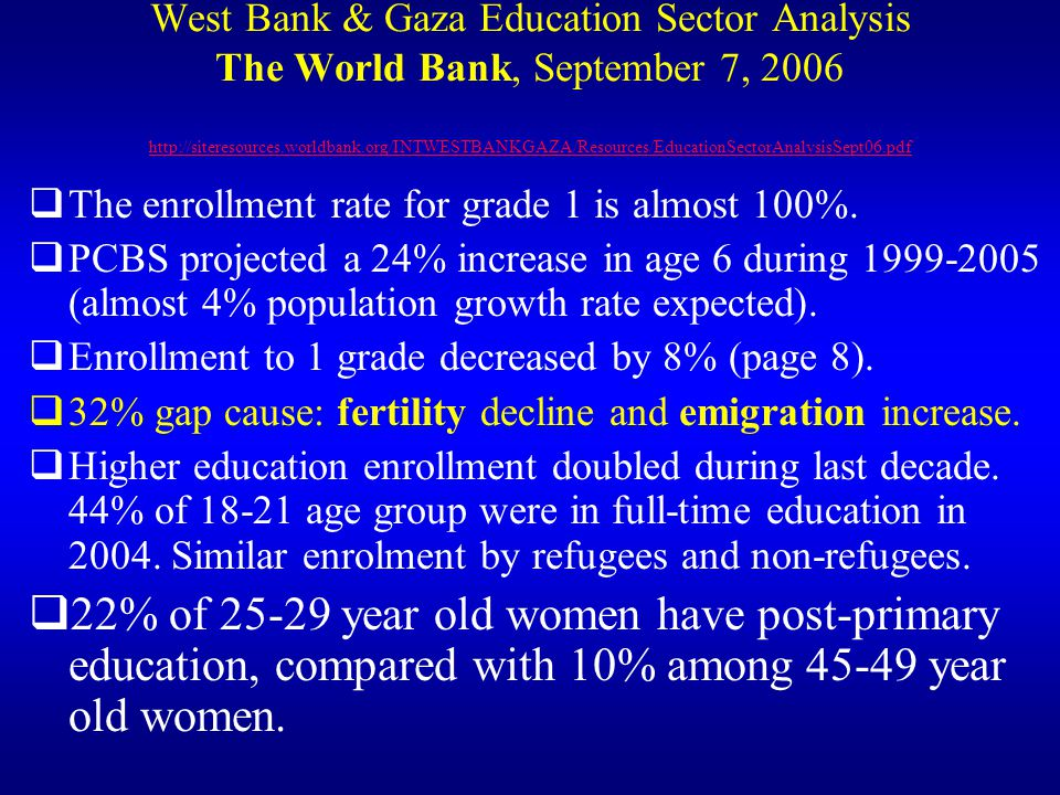 West Bank & Gaza Education Sector Analysis The World Bank, September 7, 2006 http://siteresources.worldbank.org/INTWESTBANKGAZA/Resources/EducationSectorAnalysisSept06.pdf http://siteresources.worldbank.org/INTWESTBANKGAZA/Resources/EducationSectorAnalysisSept06.pdf The enrollment rate for grade 1 is almost 100%.