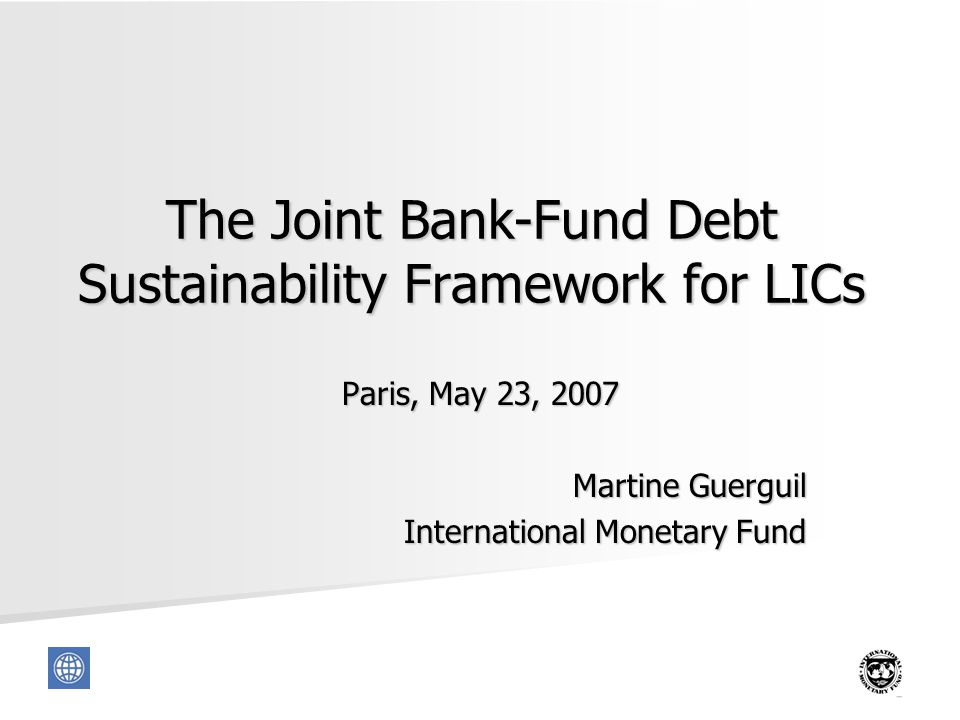 1 The Joint Bank-Fund Debt Sustainability Framework for LICs Paris, May 23, 2007 Martine Guerguil International Monetary Fund