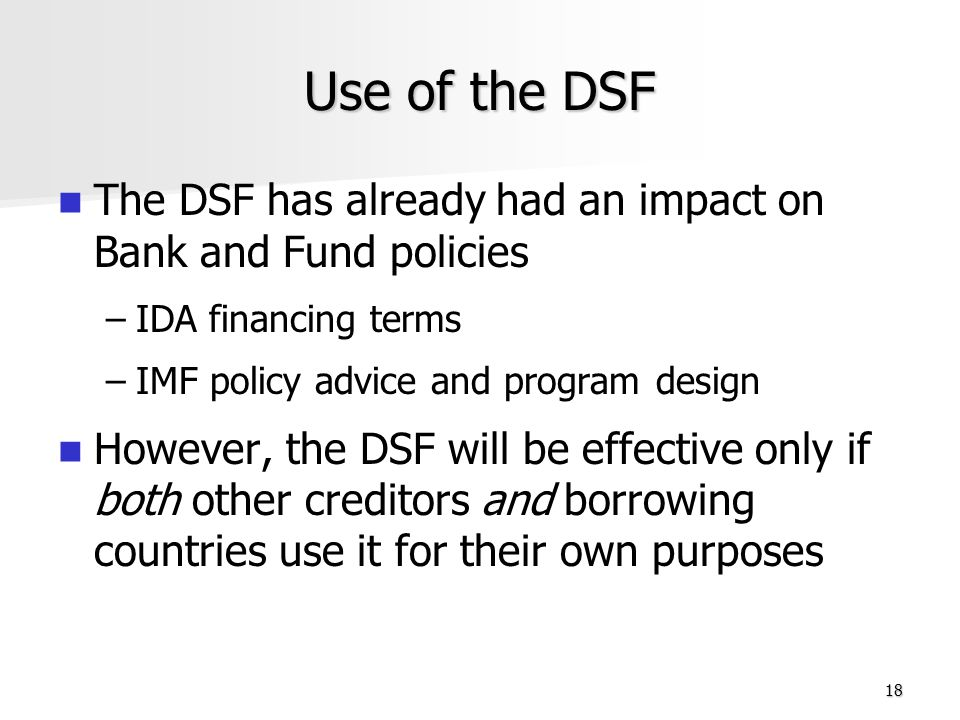 18 Use of the DSF The DSF has already had an impact on Bank and Fund policies – –IDA financing terms – –IMF policy advice and program design However, the DSF will be effective only if both other creditors and borrowing countries use it for their own purposes