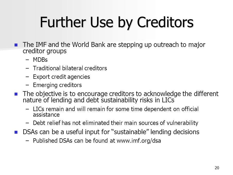 20 Further Use by Creditors The IMF and the World Bank are stepping up outreach to major creditor groups – –MDBs – –Traditional bilateral creditors – –Export credit agencies – –Emerging creditors The objective is to encourage creditors to acknowledge the different nature of lending and debt sustainability risks in LICs – –LICs remain and will remain for some time dependent on official assistance – –Debt relief has not eliminated their main sources of vulnerability DSAs can be a useful input for sustainable lending decisions – –Published DSAs can be found at