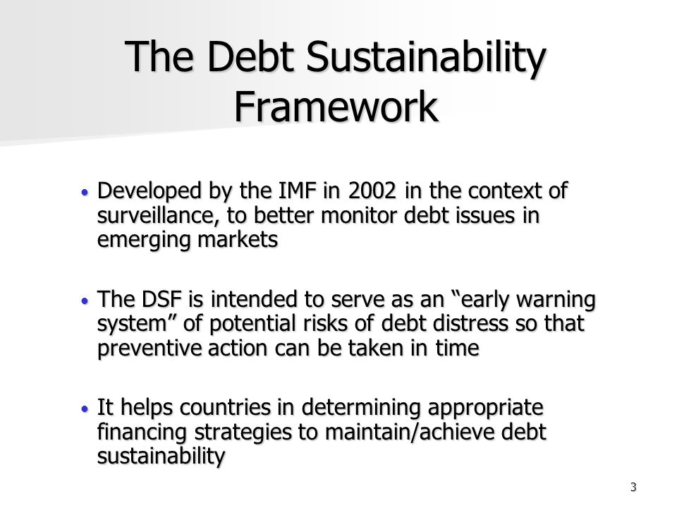 3 The Debt Sustainability Framework Developed by the IMF in 2002 in the context of surveillance, to better monitor debt issues in emerging markets Developed by the IMF in 2002 in the context of surveillance, to better monitor debt issues in emerging markets The DSF is intended to serve as an early warning system of potential risks of debt distress so that preventive action can be taken in time The DSF is intended to serve as an early warning system of potential risks of debt distress so that preventive action can be taken in time It helps countries in determining appropriate financing strategies to maintain/achieve debt sustainability It helps countries in determining appropriate financing strategies to maintain/achieve debt sustainability