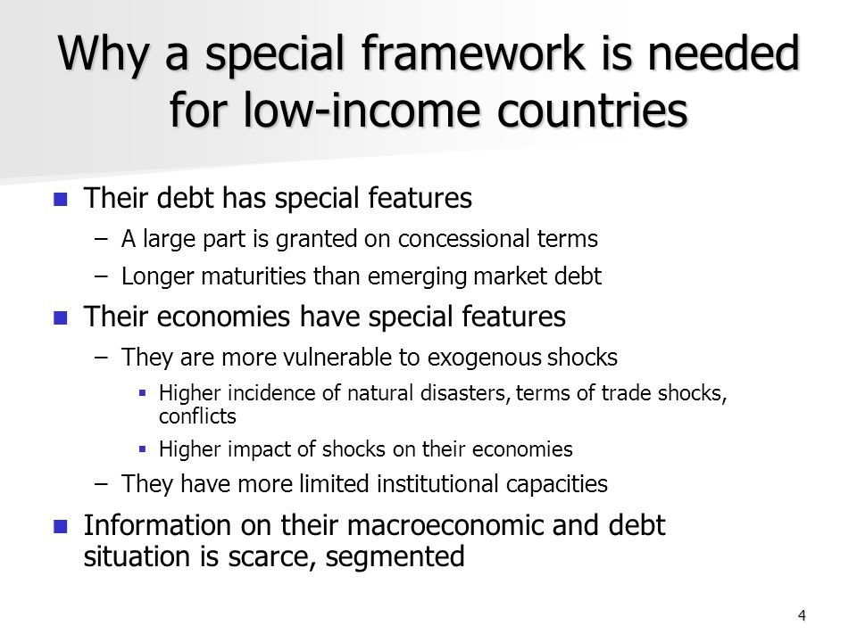 4 Why a special framework is needed for low-income countries Their debt has special features – –A large part is granted on concessional terms – –Longer maturities than emerging market debt Their economies have special features – –They are more vulnerable to exogenous shocks Higher incidence of natural disasters, terms of trade shocks, conflicts Higher impact of shocks on their economies – –They have more limited institutional capacities Information on their macroeconomic and debt situation is scarce, segmented
