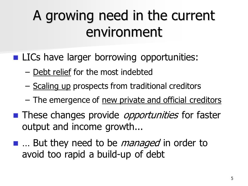 5 A growing need in the current environment LICs have larger borrowing opportunities: – –Debt relief for the most indebted – –Scaling up prospects from traditional creditors – –The emergence of new private and official creditors These changes provide opportunities for faster output and income growth...