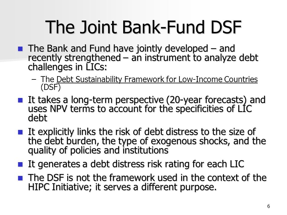 17 Main Objectives Improve World Bank and IMF analysis and policy advice in these areas and guide provision of needed technical assistance Improve World Bank and IMF analysis and policy advice in these areas and guide provision of needed technical assistance Support LICs in achieving their development objectives while maintaining sustainable levels of debt Support LICs in achieving their development objectives while maintaining sustainable levels of debt Provide information to potential creditors on debt sustainability prospects and risks so that they can modulate their financing accordingly Provide information to potential creditors on debt sustainability prospects and risks so that they can modulate their financing accordingly