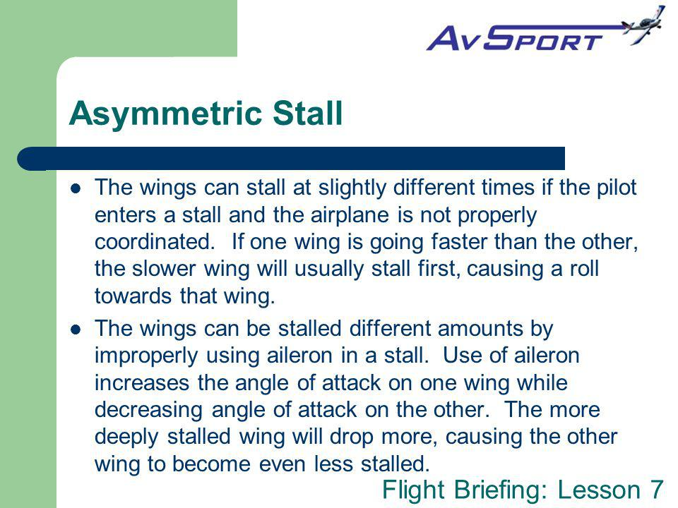 Flight Briefing: Lesson 7 Asymmetric Stall The wings can stall at slightly different times if the pilot enters a stall and the airplane is not properly coordinated.