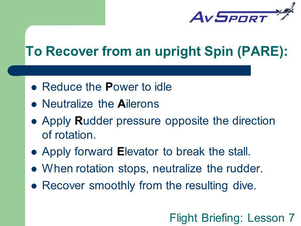 Flight Briefing: Lesson 7 To Recover from an upright Spin (PARE): Reduce the Power to idle Neutralize the Ailerons Apply Rudder pressure opposite the direction of rotation.