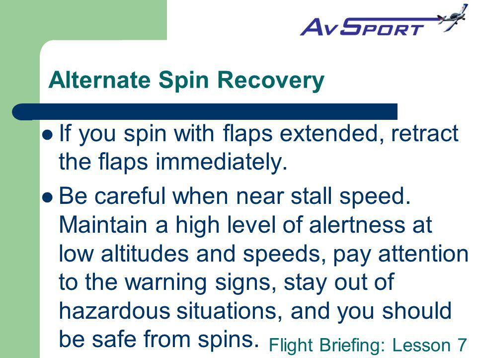 Flight Briefing: Lesson 7 Alternate Spin Recovery If you spin with flaps extended, retract the flaps immediately.