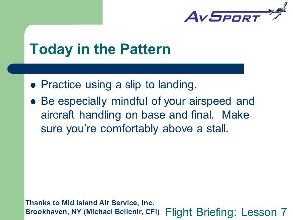 Flight Briefing: Lesson 7 Today in the Pattern Practice using a slip to landing.
