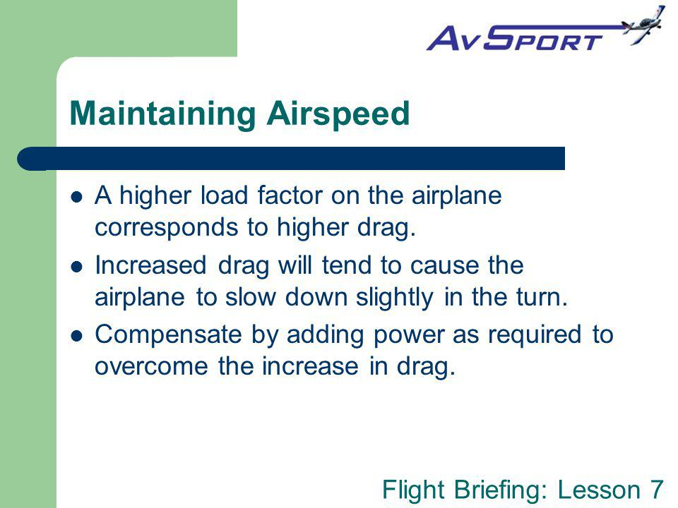 Flight Briefing: Lesson 7 Maintaining Airspeed A higher load factor on the airplane corresponds to higher drag.