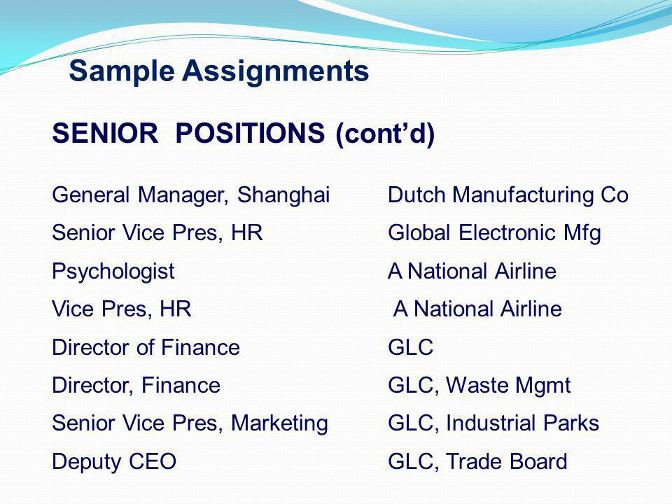 Sample Assignments SENIOR POSITIONS (contd) General Manager, ShanghaiDutch Manufacturing Co Senior Vice Pres, HRGlobal Electronic Mfg PsychologistA National Airline Vice Pres, HR A National Airline Director of FinanceGLC Director, FinanceGLC, Waste Mgmt Senior Vice Pres, MarketingGLC, Industrial Parks Deputy CEO GLC, Trade Board