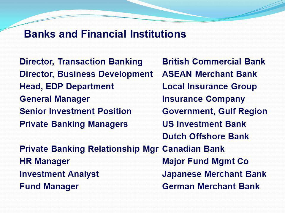 Banks and Financial Institutions Director, Transaction BankingBritish Commercial Bank Director, Business DevelopmentASEAN Merchant Bank Head, EDP DepartmentLocal Insurance Group General ManagerInsurance Company Senior Investment PositionGovernment, Gulf Region Private Banking ManagersUS Investment Bank Dutch Offshore Bank Private Banking Relationship MgrCanadian Bank HR ManagerMajor Fund Mgmt Co Investment AnalystJapanese Merchant Bank Fund ManagerGerman Merchant Bank