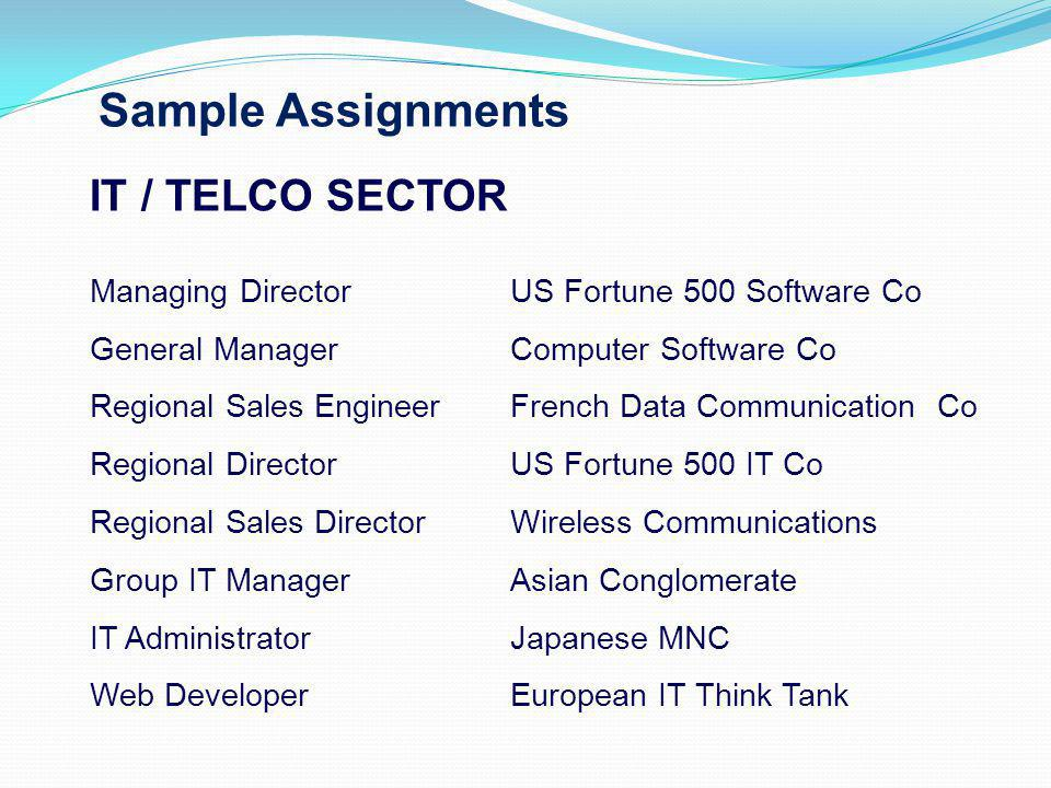 Sample Assignments IT / TELCO SECTOR Managing Director US Fortune 500 Software Co General ManagerComputer Software Co Regional Sales EngineerFrench Data Communication Co Regional DirectorUS Fortune 500 IT Co Regional Sales DirectorWireless Communications Group IT ManagerAsian Conglomerate IT AdministratorJapanese MNC Web DeveloperEuropean IT Think Tank