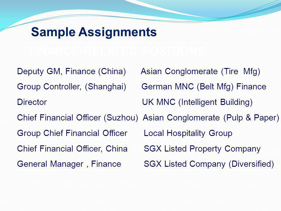 Sample Assignments FINANCE-RELATED POSITIONS Deputy GM, Finance (China) Asian Conglomerate (Tire Mfg) Group Controller, (Shanghai) German MNC (Belt Mfg) Finance Director UK MNC (Intelligent Building) Chief Financial Officer (Suzhou) Asian Conglomerate (Pulp & Paper) Group Chief Financial Officer Local Hospitality Group Chief Financial Officer, China SGX Listed Property Company General Manager, Finance SGX Listed Company (Diversified)