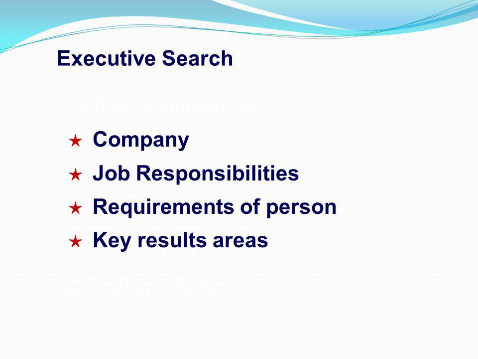 Executive Search 1. Obtain information on: Company Job Responsibilities Requirements of person Key results areas 2. Draft specifications