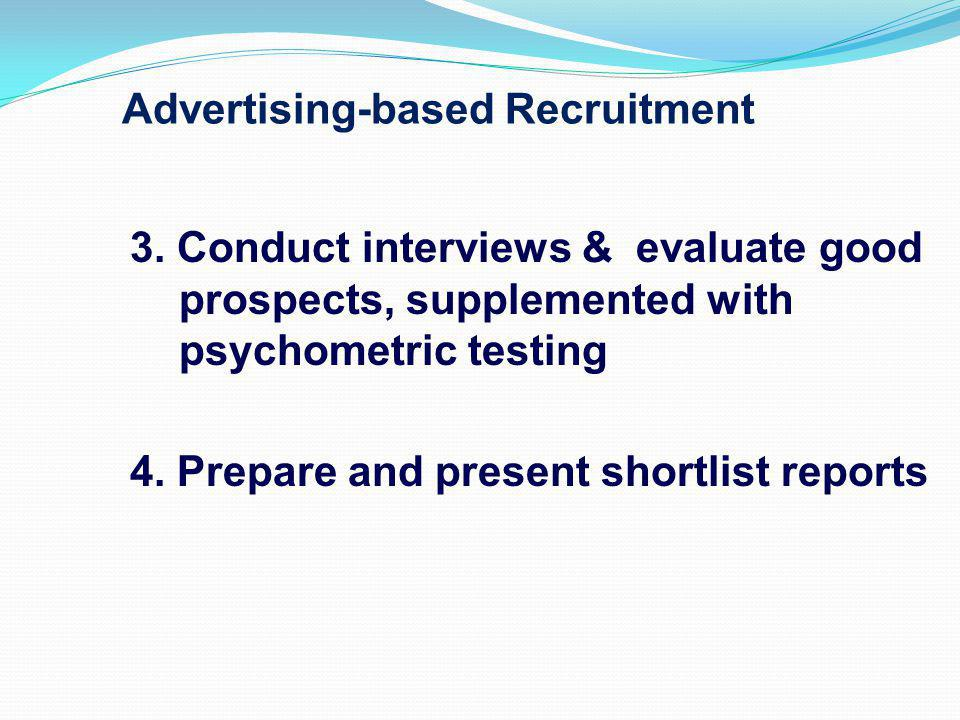 Advertising-based Recruitment 3. Conduct interviews & evaluate good prospects, supplemented with psychometric testing 4. Prepare and present shortlist